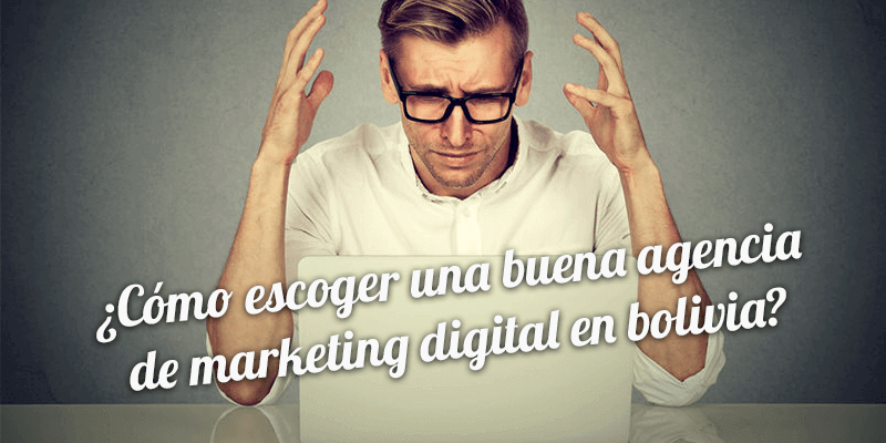 ¿Cómo escoger una buena agencia de marketing digital en Bolivia?